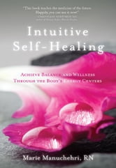 Intuitive Self-Healing: Achieve Balance and Wellness Through the Body's Energy Centers - Achieve Balance and Wellness Through the Body's Energy Centers ebook by Manuchehri, Marie RN