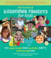 The Book of Gardening Projects for Kids - 101 Ways to Get Kids Outside, Dirty, and Having Fun ebook by Whitney Cohen,John Fisher