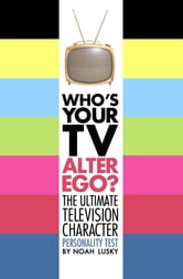 Who's Your TV Alter Ego? - The Ultimate Television Character Personality Test ebook by Noah Lusky