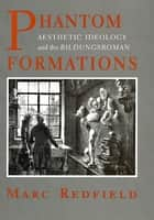 "Phantom Formations - Aesthetic Ideology and the ""Bildungsroman"" ebook by Marc Redfield"