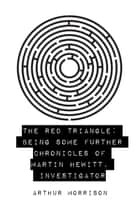 The Red Triangle: Being Some Further Chronicles of Martin Hewitt, Investigator ebook by Arthur Morrison