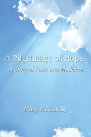A Pilgrimage of Hope - A Story of Faith and Medicine ebook by Mary McCarthy