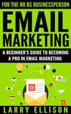 Email Marketing - A Beginner's Guide to Becoming a Pro In Email Marketing ebook by Larry Ellison