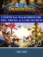 Dragon Soul Unofficial Walkthroughs Tips, Tricks, & Game Secrets ebook by Chala Dar
