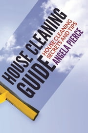 House Cleaning Guide - House Cleaning Secrets and Tips ebook by Angela Pierce