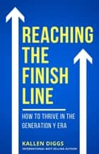 Reaching The Finish Line: How to Thrive in the Generation Y Era ebook by Kallen Diggs