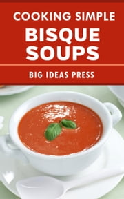 Cooking Simple Bisque Soups ebook by Big Ideas Press