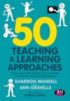 50 Teaching and Learning Approaches - Simple, easy and effective ways to engage learners and measure their progress ebook by Sharron Mansell, Ann Gravells, Andrew Hampel