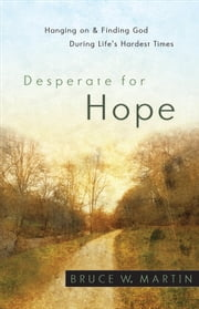 Desperate for Hope - Hanging on and Finding God during Life's Hardest Times ebook by Bruce W. Martin