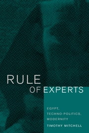 Rule of Experts: Egypt, Techno-Politics, Modernity ebook by Mitchell, Timothy