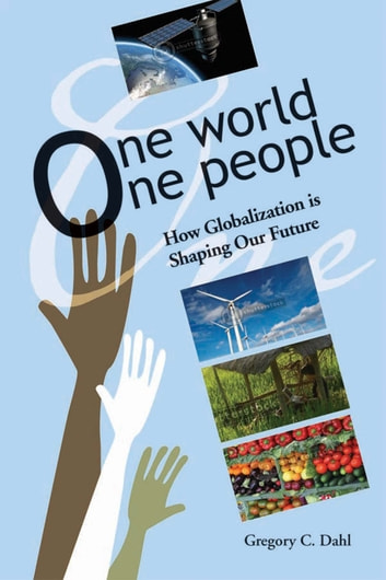 One World, One People - How Globalization is Shaping Our Future ebook by Gregory C Dahl