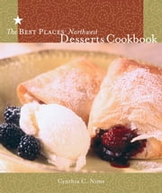 The Best Places Northwest Desserts Cookbook ebook by Cynthia Nims