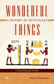 Wonderful Things: A History of Egyptology: 1: From Antiquity to 1881 ebook by Jason Thompson