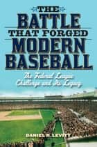 The Battle that Forged Modern Baseball ebook by Daniel R. Levitt