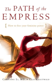 Path of the Empress - How to Free Your Feminine Power ebook by Christine Li, Ulia Krautwald