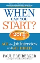 When Can You Start? 2014 ACE the Job Interview and GET HIRED ebook by Paul Freiberger