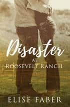Disaster at Roosevelt Ranch eBook by Elise Faber