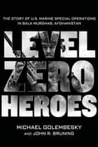 Level Zero Heroes - The Story of U.S. Marine Special Operations in Bala Murghab, Afghanistan ebook by Michael Golembesky, John R. Bruning