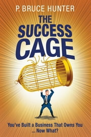 The Success Cage - You've Built a Business That Owns You ... Now What? ebook by P. Bruce Hunter