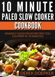 10 Minute Paleo Slow Cooker Cookbook: 50 Insanely Good Paleo Recipes You Can Prep In 10 Minutes Or Less ebook by Derek Doepker