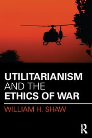 Utilitarianism and the Ethics of War ebook by William H. Shaw