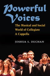 Powerful Voices: The Musical and Social World of Collegiate A Cappella ebook by Joshua S Duchan