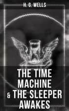 The Time Machine & The Sleeper Awakes - Two Sci-Fi Classics by the Father of Science Fiction and the Renowned Author of War of the Worlds, The Island of Doctor Moreau & The Invisible Man ebook by H. G. Wells