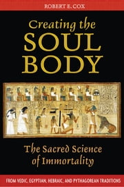Creating the Soul Body - The Sacred Science of Immortality ebook by Robert E. Cox