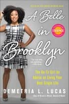 A Belle in Brooklyn - The Go-to Girl for Advice on Living Your Best Single Life ebook by Demetria L. Lucas