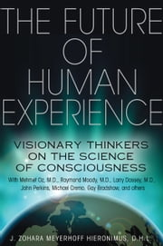 The Future of Human Experience - Visionary Thinkers on the Science of Consciousness ebook by J. Zohara Meyerhoff Hieronimus, D.H.L.