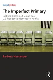 The Imperfect Primary - Oddities, Biases, and Strengths of U.S. Presidential Nomination Politics ebook by Barbara Norrander