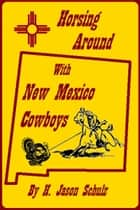 Horsing Around With New Mexico Cowboys ebook by H Jason Schulz