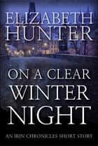 On a Clear Winter Night: An Irin Chronicles Short Story ebook by Elizabeth Hunter