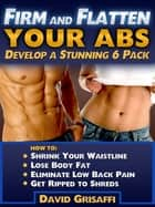 Firm and Flatten Your Abs: Develop a Stunning 6 Pack ebook by David Grisaffi