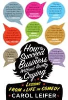How to Succeed in Business Without Really Crying - Lessons From a Life in Comedy ebook by Carol Leifer