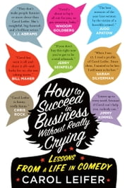 How to Succeed in Business Without Really Crying ebook by Carol Leifer