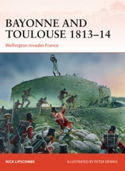 Bayonne and Toulouse 1813–14 - Wellington invades France ebook by Colonel Nick Lipscombe, Peter Dennis