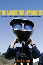 The Migration Apparatus - Security, Labor, and Policymaking in the European Union ebook by Gregory Feldman