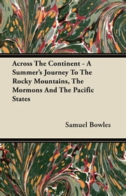 Across The Continent - A Summer's Journey To The Rocky Mountains, The Mormons And The Pacific States ebook by Samuel Bowles