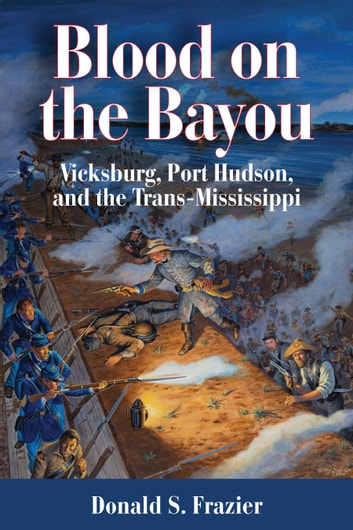 Blood on the Bayou - Vicksburg,Port Hudson,and the Trans-Mississippi ebook by Dr. Donald S. Frazier