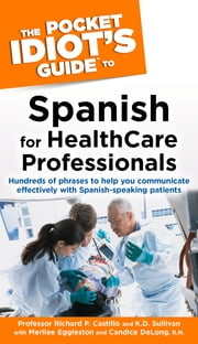 The Pocket Idiot's Guide to Spanish For Health Care Professionals ebook by K.D. Sullivan,Prof. Richard Castillo