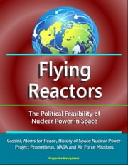 Flying Reactors: The Political Feasibility of Nuclear Power in Space - Cassini, Atoms for Peace, History of Space Nuclear Power, Project Prometheus, NASA and Air Force Missions ebook by Progressive Management