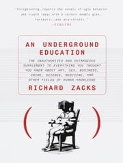 An Underground Education - The Unauthorized and Outrageous Supplement to Everything You Thought You Knew Ab out Art, Sex, Business, Crime, Science, Medicine, and Other Fields of Human ebook by Richard Zacks