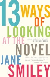 13 Ways of Looking at the Novel ebook by Jane Smiley