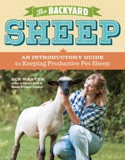 The Backyard Sheep - An Introductory Guide to Keeping Productive Pet Sheep ebook by Sue Weaver