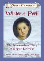 Dear Canada: Winter of Peril - The Newfoundland Diary of Sophie Loveridge, Mairie's Cove, New-Found-Land, 1721 ebook by Jan Andrews
