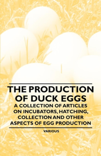 The Production of Duck Eggs - A Collection of Articles on Incubators, Hatching, Collection and Other Aspects of Egg Production ebook by Various Authors