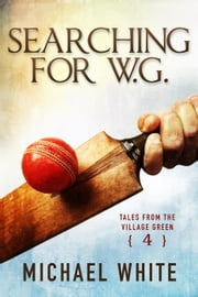 Searching for W.G. - Tales from the Village Green, #4 ebook by Michael White