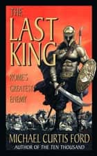 The Last King - Rome's Greatest Enemy ebook by Michael Curtis Ford