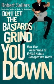 Don't Let the Bastards Grind You Down - How One Generation of British Actors Changed the World ebook by Robert Sellers